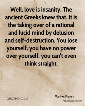 Well, love is insanity. The ancient Greeks knew that. It is the taking over of a rational and lucid mind by delusion and self-destruction. You lose yourself, you have no power over yourself, you can't even think straight.