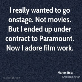 Marion Ross - I really wanted to go onstage. Not movies. But I ended up under contract to Paramount. Now I adore film work.