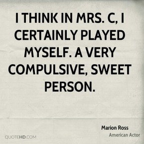 Marion Ross - I think in Mrs. C, I certainly played myself. A very compulsive, sweet person.