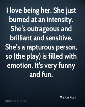 Marion Ross  - I love being her. She just burned at an intensity. She's outrageous and brilliant and sensitive. She's a rapturous person, so (the play) is filled with emotion. It's very funny and fun.
