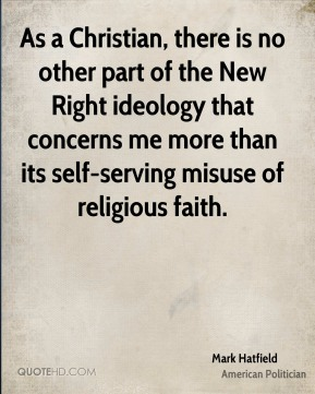 Mark Hatfield - As a Christian, there is no other part of the New Right ideology that concerns me more than its self-serving misuse of religious faith.