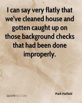 Mark Hatfield  - I can say very flatly that we've cleaned house and gotten caught up on those background checks that had been done improperly.