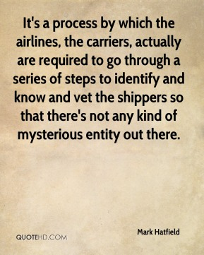 Mark Hatfield  - It's a process by which the airlines, the carriers, actually are required to go through a series of steps to identify and know and vet the shippers so that there's not any kind of mysterious entity out there.