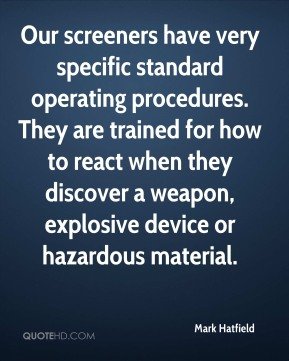 Our screeners have very specific standard operating procedures. They are trained for how to react when they discover a weapon, explosive device or hazardous material.