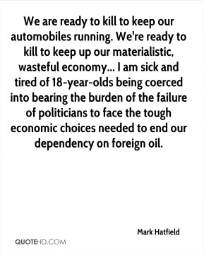 Mark Hatfield  - We are ready to kill to keep our automobiles running. We're ready to kill to keep up our materialistic, wasteful economy... I am sick and tired of 18-year-olds being coerced into bearing the burden of the failure of politicians to face the tough economic choices needed to end our dependency on foreign oil.