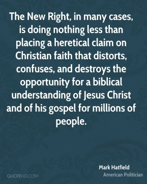 Mark Hatfield - The New Right, in many cases, is doing nothing less than placing a heretical claim on Christian faith that distorts, confuses, and destroys the opportunity for a biblical understanding of Jesus Christ and of his gospel for millions of people.