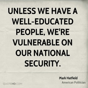 Mark Hatfield - Unless we have a well-educated people, we're vulnerable on our national security.