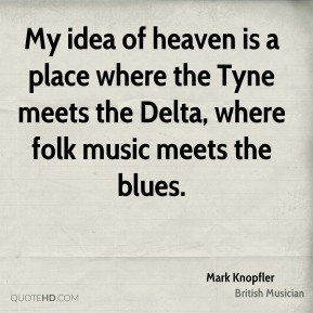 My idea of heaven is a place where the Tyne meets the Delta, where folk music meets the blues.