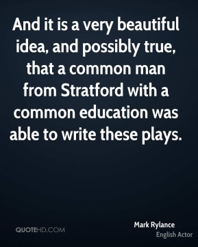 And it is a very beautiful idea, and possibly true, that a common man from Stratford with a common education was able to write these plays.