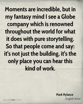 Mark Rylance - Moments are incredible, but in my fantasy mind I see a Globe company which is renowned throughout the world for what it does with pure storytelling. So that people come and say: it's not just the building, it's the only place you can hear this kind of work.