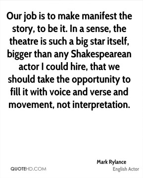 Mark Rylance - Our job is to make manifest the story, to be it. In a sense, the theatre is such a big star itself, bigger than any Shakespearean actor I could hire, that we should take the opportunity to fill it with voice and verse and movement, not interpretation.