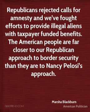 Marsha Blackburn - Republicans rejected calls for amnesty and we've fought efforts to provide illegal aliens with taxpayer funded benefits. The American people are far closer to our Republican approach to border security than they are to Nancy Pelosi's approach.