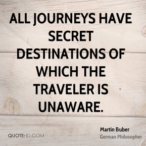 Martin Buber - All journeys have secret destinations of which the traveler is unaware.