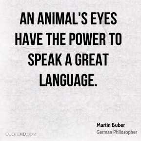 Martin Buber - An animal's eyes have the power to speak a great language.