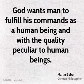 Martin Buber - God wants man to fulfill his commands as a human being and with the quality peculiar to human beings.
