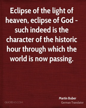 Martin Buber  - Eclipse of the light of heaven, eclipse of God - such indeed is the character of the historic hour through which the world is now passing.