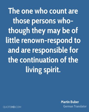 Martin Buber  - The one who count are those persons who-though they may be of little renown-respond to and are responsible for the continuation of the living spirit.