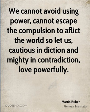 Martin Buber  - We cannot avoid using power, cannot escape the compulsion to aflict the world so let us, cautious in diction and mighty in contradiction, love powerfully.