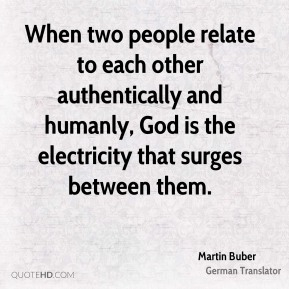 Martin Buber  - When two people relate to each other authentically and humanly, God is the electricity that surges between them.