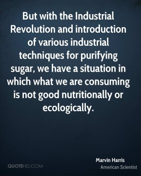 But with the Industrial Revolution and introduction of various industrial techniques for purifying sugar, we have a situation in which what we are consuming is not good nutritionally or ecologically.