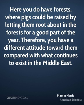 Here you do have forests, where pigs could be raised by letting them root about in the forests for a good part of the year. Therefore, you have a different attitude toward them compared with what continues to exist in the Middle East.