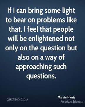 If I can bring some light to bear on problems like that, I feel that people will be enlightened not only on the question but also on a way of approaching such questions.