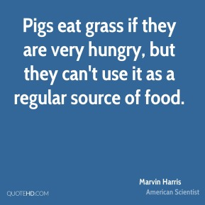 Marvin Harris - Pigs eat grass if they are very hungry, but they can't use it as a regular source of food.