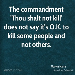 The commandment 'Thou shalt not kill' does not say it's O.K. to kill some people and not others.