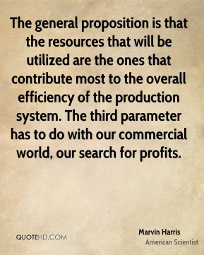 Marvin Harris - The general proposition is that the resources that will be utilized are the ones that contribute most to the overall efficiency of the production system. The third parameter has to do with our commercial world, our search for profits.