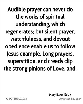 Audible prayer can never do the works of spiritual understanding, which regenerates; but silent prayer, watchfulness, and devout obedience enable us to follow Jesus example. Long prayers, superstition, and creeds clip the strong pinions of Love, and.