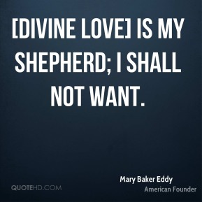 [DIVINE LOVE] is my shepherd; I shall not want.