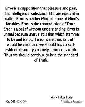 Error is a supposition that pleasure and pain, that intelligence, substance, life, are existent in matter. Error is neither Mind nor one of Mind's faculties. Error is the contradiction of Truth. Error is a belief without understanding. Error is unreal because untrue. It is that which stemma to be and is not. If error were true, its truth would be error, and we should have a self-evident absurdity /namely, erroneous truth. Thus we should continue to lose the standard of Truth.