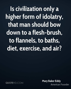Is civilization only a higher form of idolatry, that man should bow down to a flesh-brush, to flannels, to baths, diet, exercise, and air?