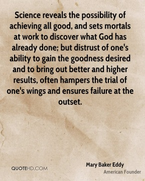 Mary Baker Eddy  - Science reveals the possibility of achieving all good, and sets mortals at work to discover what God has already done; but distrust of one's ability to gain the goodness desired and to bring out better and higher results, often hampers the trial of one's wings and ensures failure at the outset.