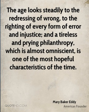 The age looks steadily to the redressing of wrong, to the righting of every form of error and injustice; and a tireless and prying philanthropy, which is almost omniscient, is one of the most hopeful characteristics of the time.