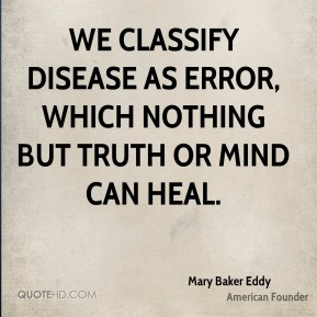 We classify disease as error, which nothing but Truth or Mind can heal.
