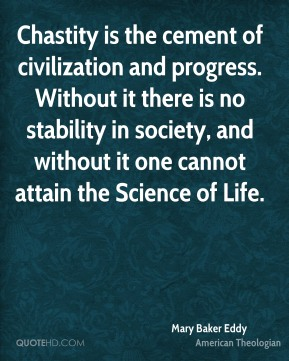 Mary Baker Eddy - Chastity is the cement of civilization and progress. Without it there is no stability in society, and without it one cannot attain the Science of Life.