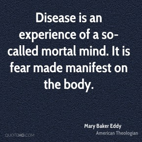 Mary Baker Eddy - Disease is an experience of a so-called mortal mind. It is fear made manifest on the body.