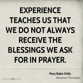 Mary Baker Eddy - Experience teaches us that we do not always receive the blessings we ask for in prayer.