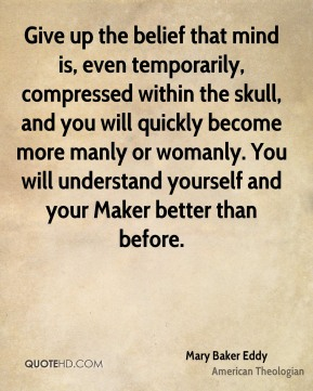Mary Baker Eddy - Give up the belief that mind is, even temporarily, compressed within the skull, and you will quickly become more manly or womanly. You will understand yourself and your Maker better than before.