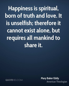 Mary Baker Eddy - Happiness is spiritual, born of truth and love. It is unselfish; therefore it cannot exist alone, but requires all mankind to share it.