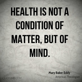 Health is not a condition of matter, but of Mind.
