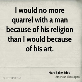 Mary Baker Eddy - I would no more quarrel with a man because of his religion than I would because of his art.