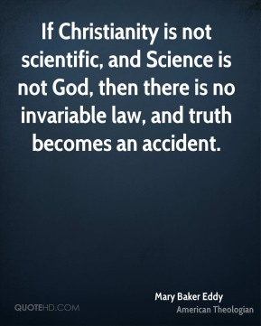 Mary Baker Eddy - If Christianity is not scientific, and Science is not God, then there is no invariable law, and truth becomes an accident.