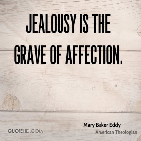 Mary Baker Eddy - Jealousy is the grave of affection.