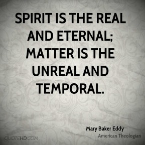 Mary Baker Eddy - Spirit is the real and eternal; matter is the unreal and temporal.