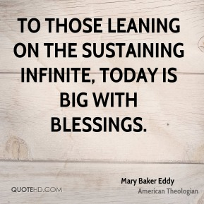 Mary Baker Eddy - To those leaning on the sustaining infinite, today is big with blessings.
