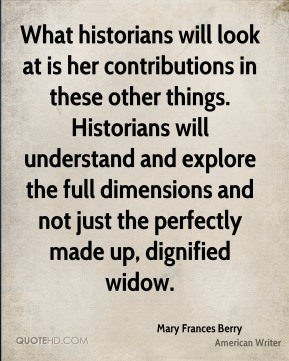 Mary Frances Berry  - What historians will look at is her contributions in these other things. Historians will understand and explore the full dimensions and not just the perfectly made up, dignified widow.