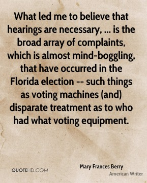 Mary Frances Berry  - What led me to believe that hearings are necessary, ... is the broad array of complaints, which is almost mind-boggling, that have occurred in the Florida election -- such things as voting machines (and) disparate treatment as to who had what voting equipment.