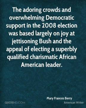 Mary Frances Berry - The adoring crowds and overwhelming Democratic support in the 2008 election was based largely on joy at jettisoning Bush and the appeal of electing a superbly qualified charismatic African American leader.